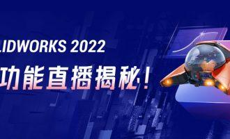 SOLIDWORKS 2022新功能直播揭秘!速来围观!